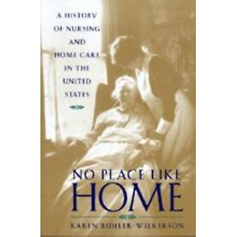 No Place Like Home  A History of Nursing and Home Care in the United States by Karen Buhler Wilkerson