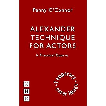 Alexander Technique for Actors A Practical Course by Penny OConnor