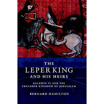 The Leper King and his Heirs  Baldwin IV and the Crusader Kingdom of Jerusalem by Professor Bernard Hamilton