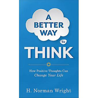A Better Way to Think  How Positive Thoughts Can Change Your Life by H Norman Wright