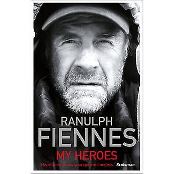 Meine Helden - außerordentlichen Mut - außergewöhnliche Menschen von Ranulph Fien