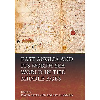 East Anglia and its North Sea World in the Middle Ages by David Bates