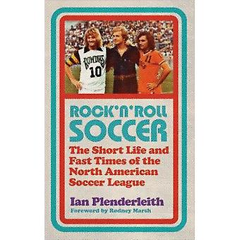 Rock 'n' Roll Soccer - The Short Life and Fast Times of the North Amer