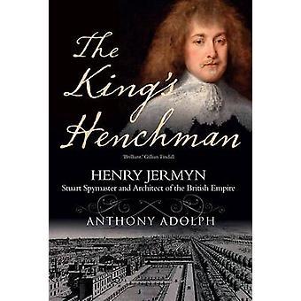 The King's Henchman - Henry Jermyn - Stuart Spy-master and Architect o
