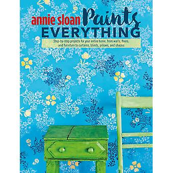 Annie Sloan Paints Everything - Step-by-Step Projects for Your Entire