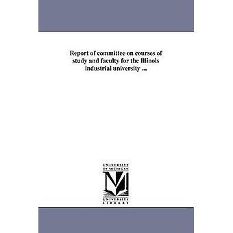 Bericht des Ausschusses für Studium / Fakultät für die industrielle Universität von Illinois... durch Universität von Illinois UrbanaChampaign