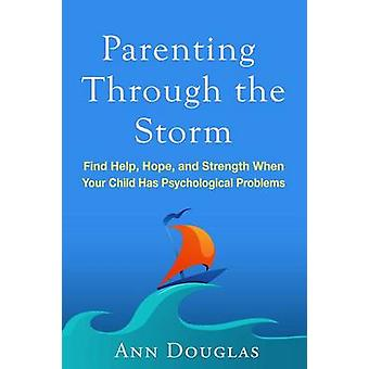 Parenting Through the Storm - Find Help - Hope - and Strength When You