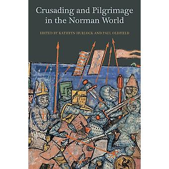 Crusading and Pilgrimage in the Norman World by Kathryn Hurlock