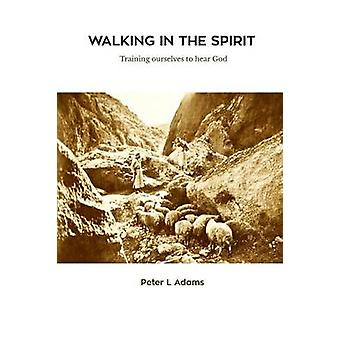 Walking in the Spirit Training ourselves to hear God by Adams & Peter L