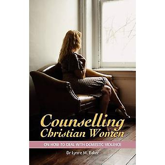 Counselling Christian Women on How to Deal with Domestic Violence by Baker & Lynne M.