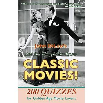 And You Thought You Knew Classic Movies 200 Quizzes for Golden Age Movie Lovers by DiLeo & John