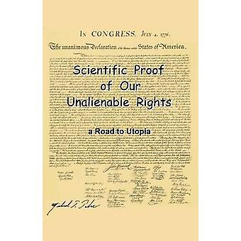 Scientific Proof of Our Unalienable Rights. a Road to Utopia by Takac & Michael T.