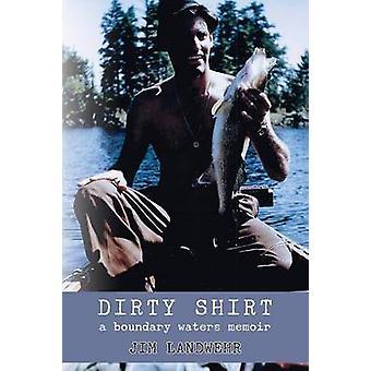 Dirty Shirt A Boundary Waters Memoir by Landwehr & Jim