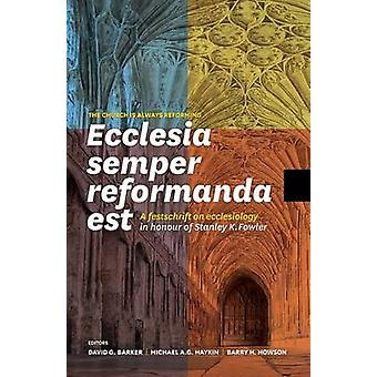 Ecclesia semper reformanda est  The church is always reforming A festschrift on ecclesiology in honour of Stanley K. Fowler by Barker & David G.