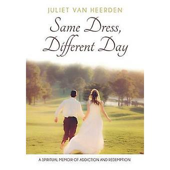 Same Dress Different Day A Spiritual Memoir of Addiction and Redemption by Van Heerden & Juliet