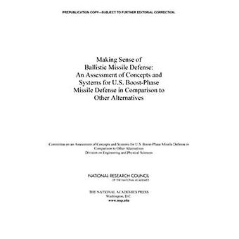Making Sense of Ballistic Missile Defense by Committee on an Assessment of Concepts and Systems for U.S. BoostPhase Missile Defense in Comparison to Other AlternativesNaval Studies BoardDivision on Engineering and Physical SciencesNational R
