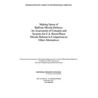 Making Sense of Ballistic Missile Defense En vurdering af begreber og systemer til AMERIKANSKE BoostPhase missilforsvar i sammenligning med andre alternativer ved udvalget om en vurdering af begreber og systemer til USA Boost fase missilforsvar i forhold til andre alternativer & Naval Studies Board & Division on Engineering and Physical Sciences & Natio