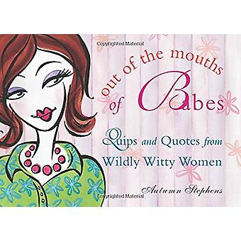Out of the Mouths of Babes - Quips and Quotes from Wildly Witty Women