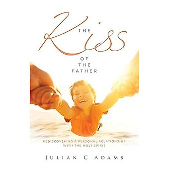 The Kiss of the Father: Rediscovering a Personal Relationship with the Holy Spirit