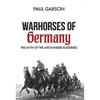 Warhorses of Germany - The Myth of the Mechanised Blitzkrieg by Paul G