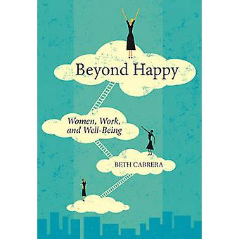 Beyond Happy - Women - Work - and Well-Being by Beth Cabrera - 9781562