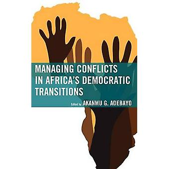 Managing Conflicts in Africas Democratic Transitions by Adebayo & Akanmu G.
