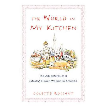 The World in My Kitchen The Adventures of a Mostly French Woman in New York by Rossant & Colette