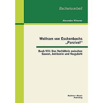 Wolfram Von Eschenbachs Parzival Buch VIII Das Verhaltnis Zwischen Gawan Antikonie Und Vergulaht by Wimmer & Alexander