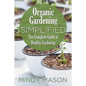 Organic Gardening Simplified the Complete Guide to Healthy Gardening by Mason & Mindy