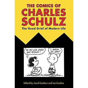 The Comics of Charles Schulz  The Good Grief of Modern Life by Edited by Jared Gardner & Edited by Ian Gordon