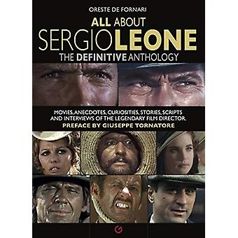 All About Sergio Leone  The Definitive Anthology. Movies Anecdotes Curiosities Stories Scripts and Interviews of the Legendary Film Director. by Oreste De Fornari & Giuseppe Tornatore