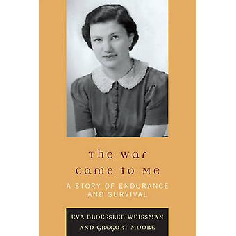 War Came to Me A Story of Endurance and Survival by Weissman & Eva Broessler