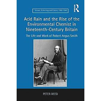 Acid Rain and the Rise of the Environmental Chemist in NineteenthCentury Britain The Life and Work of Robert Angus Smith par Reed et Peter