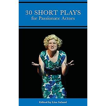 30 Short Plays for Passionate Actors by Soland & Lisa