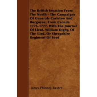 The British Invasion From The North  The Campaigns Of Generals Carleton And Burgoyne From Canada 17761777 With The Journal Of Lieut. William Digby Of The 53rd Or Shropshire Regiment Of Foot by Baxter & James Phinney