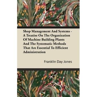 Shop Management And Systems  A Treatise On The Organization Of Machine Building Plants And The Systematic Methods That Are Essential To Efficient Administration by Jones & Franklin Day