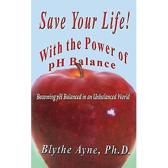 Save Your Life with the Power of pH Balance Becoming pH Balanced in an Unbalanced World by Ayne & Blythe