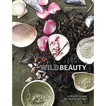 Wild Beauty - Wisdom and Recipes for Natural Self-Care by Jana Blanken