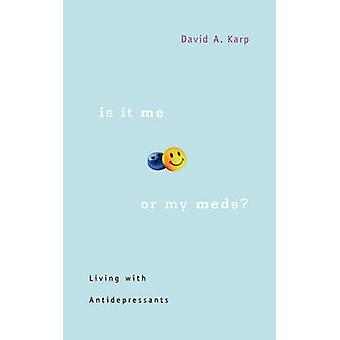 Is it Me or My Meds? - Living with Antidepressants by David A. Karp -