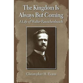 The Kingdom is Always But Coming - A Life of Walter Rauschenbusch by C