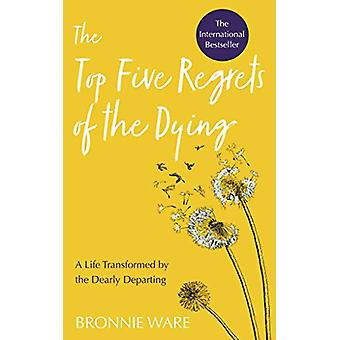 Top Five Regrets of the Dying - A Life Transformed by the Dearly Depar