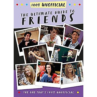 The Ultimate Guide to Friends (The One That's 100% Unofficial) by Mal