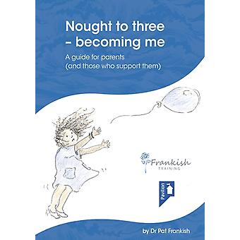 Nought to three  becoming me  A guide for parents and those who support them by Pat Frankish