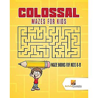 Colossal Mazes for Kids - Maze Books for Kids 6-8 by Activity Crusades