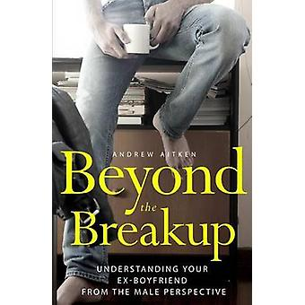 Beyond the Breakup - Understanding Your Ex-Boyfriend from the Male Per