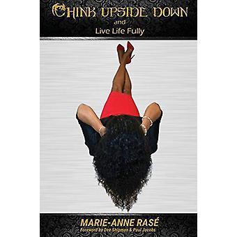 Tänk upp och ner och lev livet fullt ut av Marie-Anne Rase - 9781786230