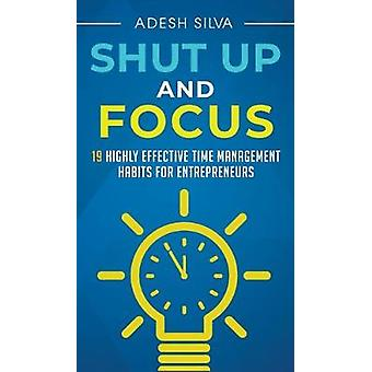 Shut Up And Focus - 19 Highly Effective Time Management Habits For Ent