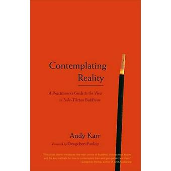 Contemplating Reality  A Practitioners Guide to the View in IndoTibetan Buddhism by Andy Karr