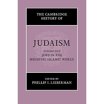 The Cambridge History of Judaism Volume 5 Jews in the Medieval Islamic World by Edited by Phillip I Lieberman