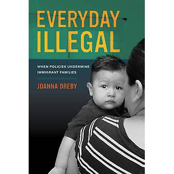 Everyday Illegal - When Policies Undermine Immigrant Families by Joann